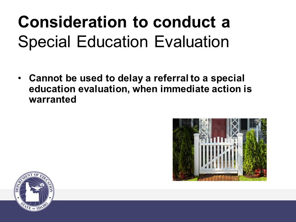 Consideration to conduct a Special Education Evaluation Cannot be used to delay a referral to a special education evaluation, when immediate action is warranted