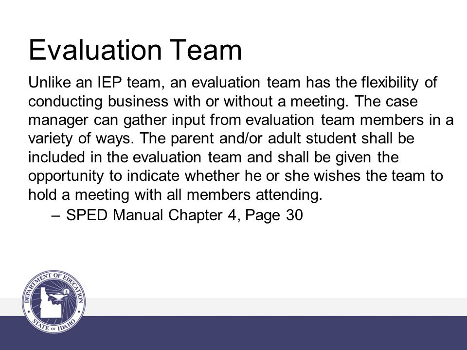 Evaluation Team Unlike an IEP team, an evaluation team has the flexibility of conducting business with or without a meeting.