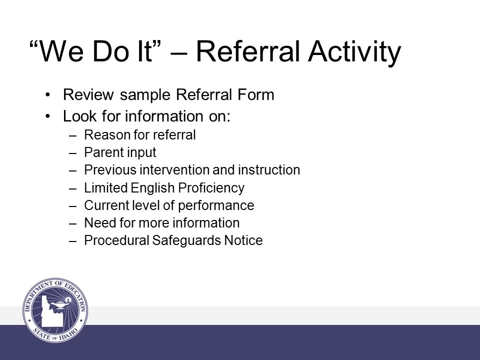 We Do It – Referral Activity Review sample Referral Form Look for information on: –Reason for referral –Parent input –Previous intervention and instruction –Limited English Proficiency –Current level of performance –Need for more information –Procedural Safeguards Notice