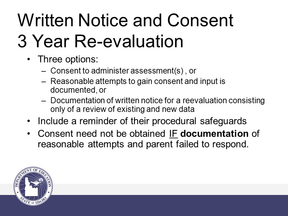 Written Notice and Consent 3 Year Re-evaluation Three options: –Consent to administer assessment(s), or –Reasonable attempts to gain consent and input is documented, or –Documentation of written notice for a reevaluation consisting only of a review of existing and new data Include a reminder of their procedural safeguards Consent need not be obtained IF documentation of reasonable attempts and parent failed to respond.