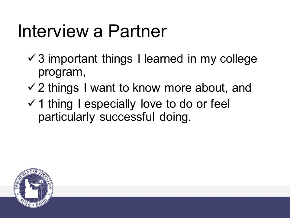 Interview a Partner 3 important things I learned in my college program, 2 things I want to know more about, and 1 thing I especially love to do or feel particularly successful doing.