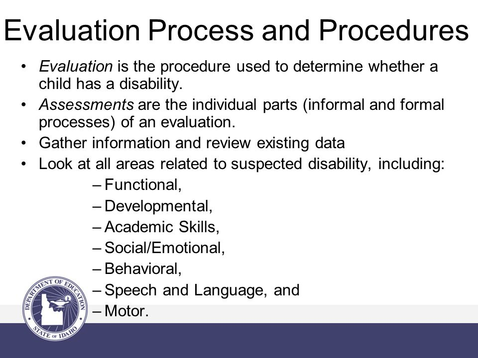 Evaluation Process and Procedures Evaluation is the procedure used to determine whether a child has a disability.