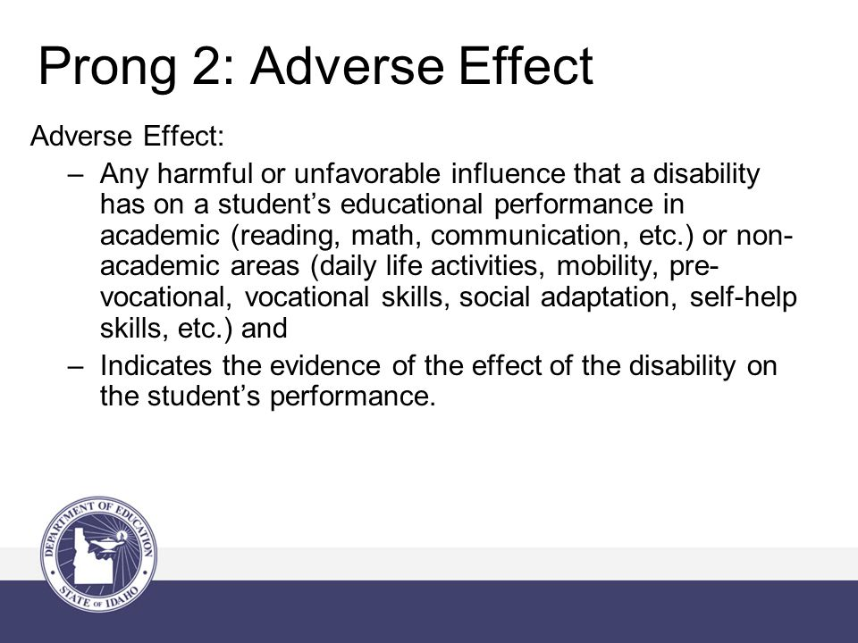 Prong 2: Adverse Effect Adverse Effect: –Any harmful or unfavorable influence that a disability has on a student's educational performance in academic (reading, math, communication, etc.) or non- academic areas (daily life activities, mobility, pre- vocational, vocational skills, social adaptation, self-help skills, etc.) and –Indicates the evidence of the effect of the disability on the student's performance.