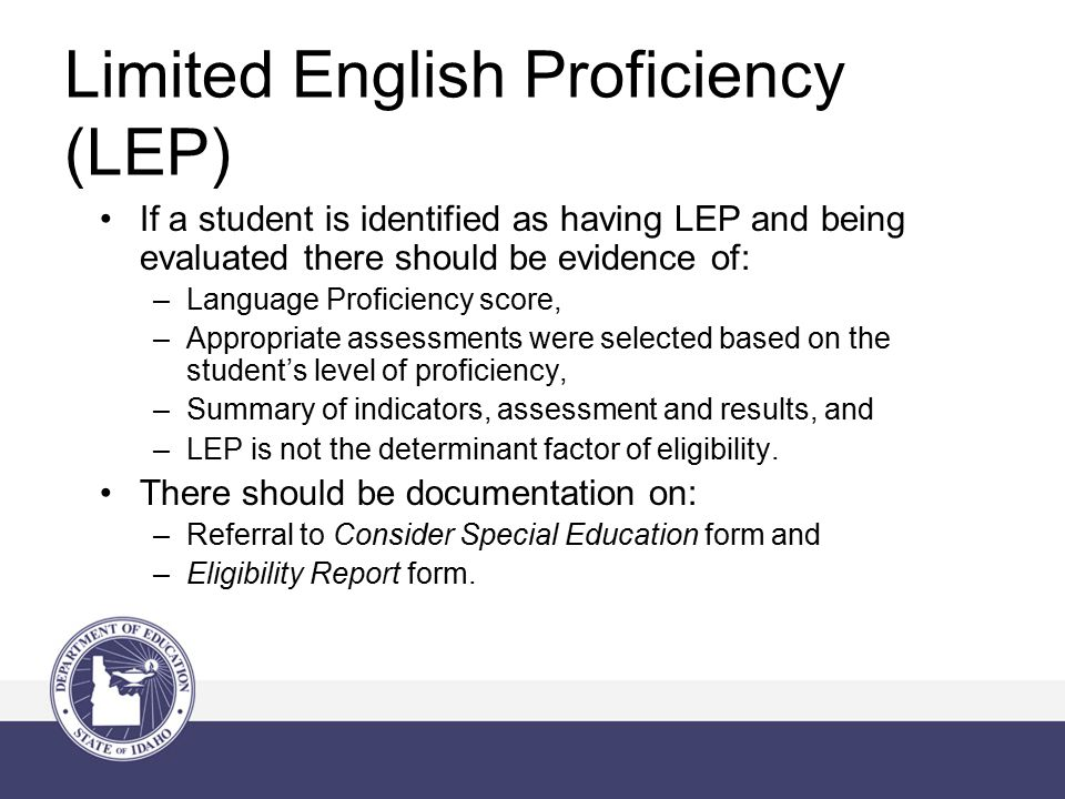 Limited English Proficiency (LEP) If a student is identified as having LEP and being evaluated there should be evidence of: –Language Proficiency score, –Appropriate assessments were selected based on the student's level of proficiency, –Summary of indicators, assessment and results, and –LEP is not the determinant factor of eligibility.