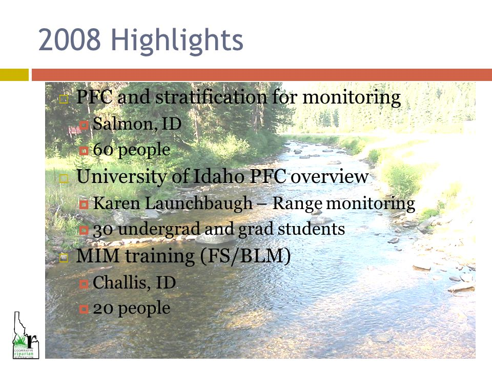 2008 Highlights  PFC and stratification for monitoring  Salmon, ID  60 people  University of Idaho PFC overview  Karen Launchbaugh – Range monitoring  30 undergrad and grad students  MIM training (FS/BLM)  Challis, ID  20 people