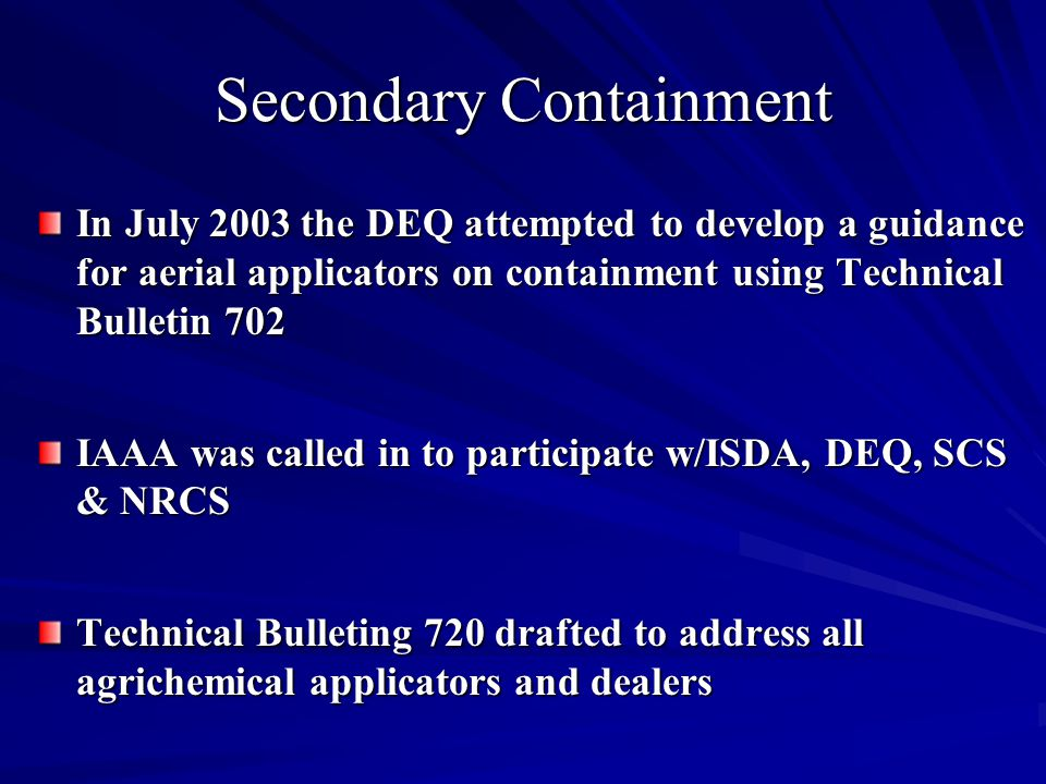 In July 2003 the DEQ attempted to develop a guidance for aerial applicators on containment using Technical Bulletin 702 IAAA was called in to participate w/ISDA, DEQ, SCS & NRCS Technical Bulleting 720 drafted to address all agrichemical applicators and dealers Secondary Containment