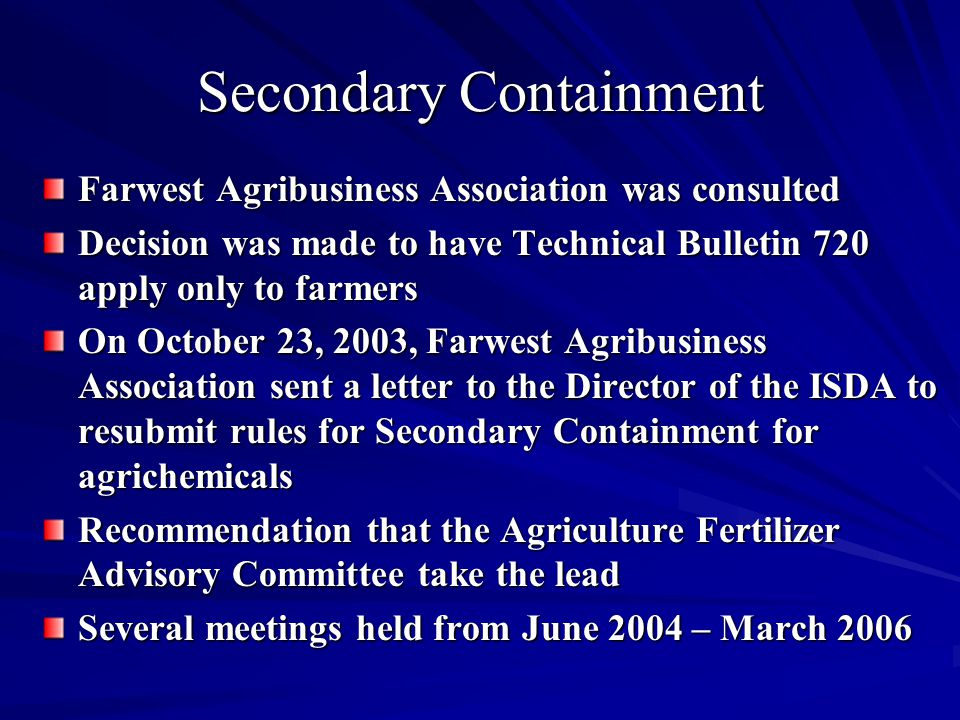 Farwest Agribusiness Association was consulted Decision was made to have Technical Bulletin 720 apply only to farmers On October 23, 2003, Farwest Agribusiness Association sent a letter to the Director of the ISDA to resubmit rules for Secondary Containment for agrichemicals Recommendation that the Agriculture Fertilizer Advisory Committee take the lead Several meetings held from June 2004 – March 2006