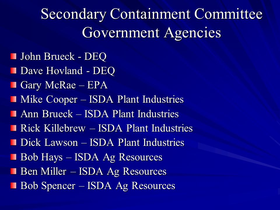 Secondary Containment Committee Government Agencies John Brueck - DEQ Dave Hovland - DEQ Gary McRae – EPA Mike Cooper – ISDA Plant Industries Ann Brueck – ISDA Plant Industries Rick Killebrew – ISDA Plant Industries Dick Lawson – ISDA Plant Industries Bob Hays – ISDA Ag Resources Ben Miller – ISDA Ag Resources Bob Spencer – ISDA Ag Resources