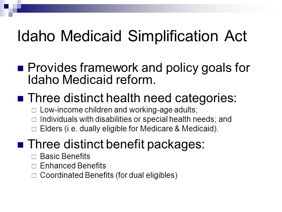 Idaho Medicaid Simplification Act Provides framework and policy goals for Idaho Medicaid reform. Three distinct health need categories:  Low-income c