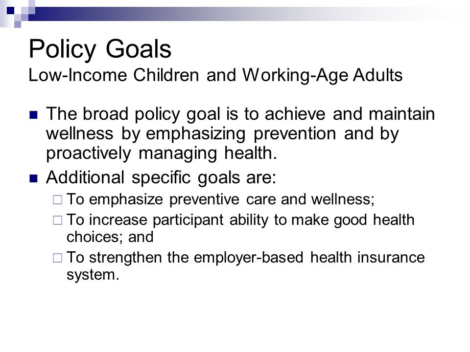 Policy Goals Low-Income Children and Working-Age Adults The broad policy goal is to achieve and maintain wellness by emphasizing prevention and by pro