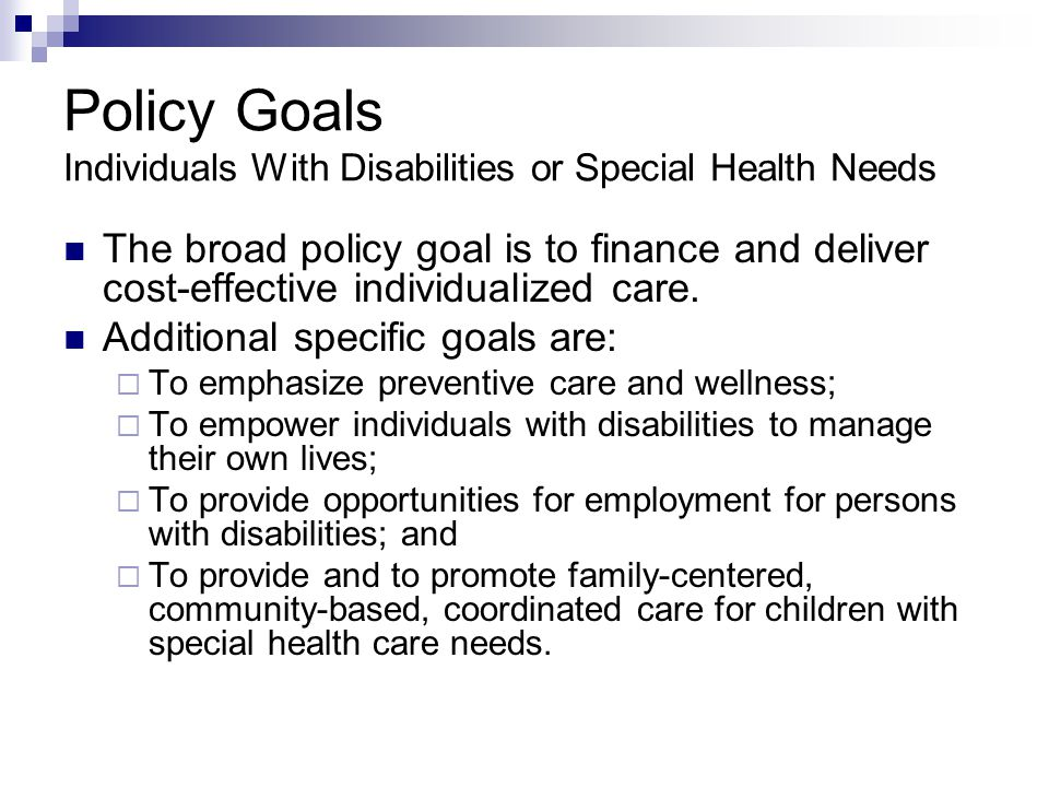 Policy Goals Individuals With Disabilities or Special Health Needs The broad policy goal is to finance and deliver cost-effective individualized care.