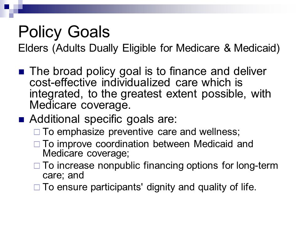 Policy Goals Elders (Adults Dually Eligible for Medicare & Medicaid) The broad policy goal is to finance and deliver cost-effective individualized car