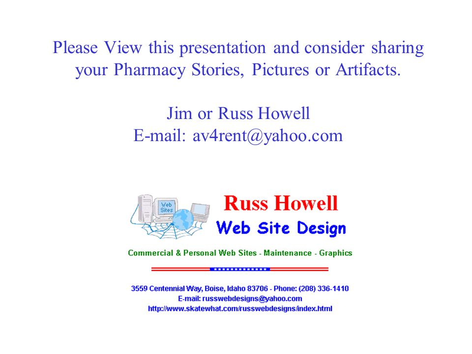 Please View this presentation and consider sharing your Pharmacy Stories, Pictures or Artifacts. Jim or Russ Howell E-mail: av4rent@yahoo.com