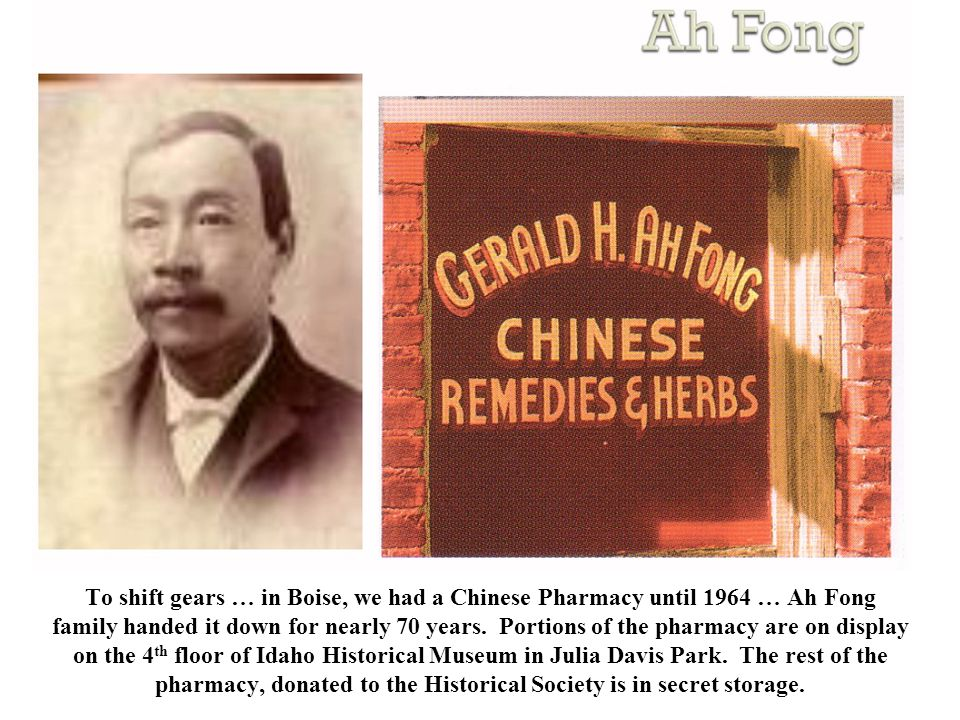 To shift gears … in Boise, we had a Chinese Pharmacy until 1964 … Ah Fong family handed it down for nearly 70 years.