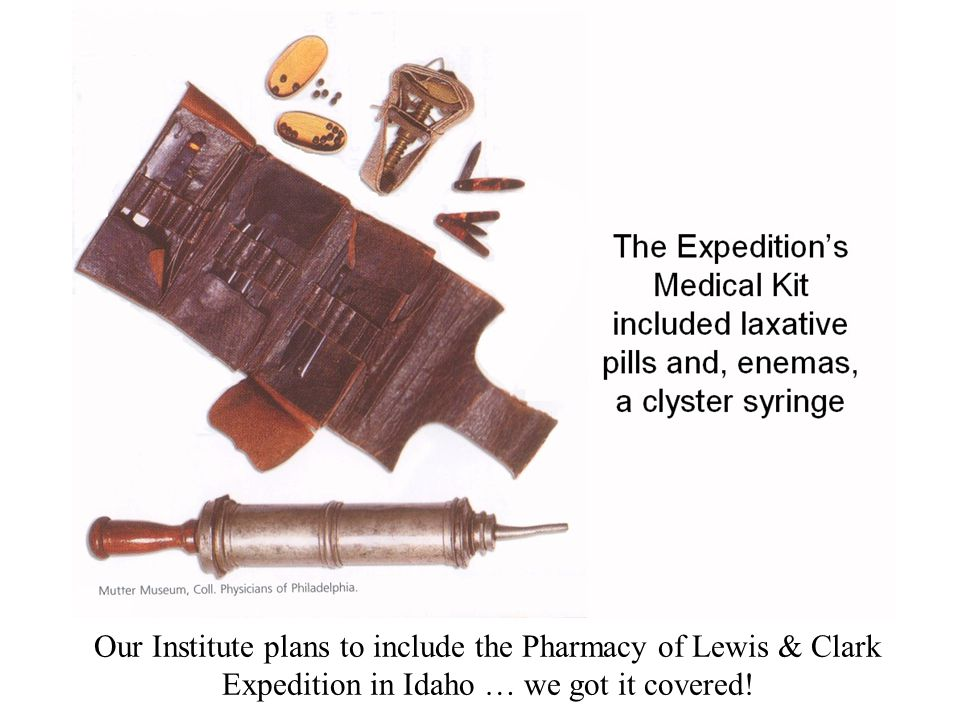 Our Institute plans to include the Pharmacy of Lewis & Clark Expedition in Idaho … we got it covered!