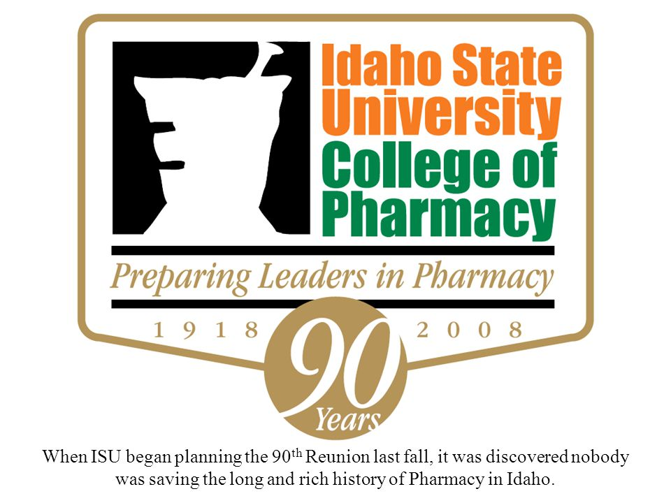 When ISU began planning the 90 th Reunion last fall, it was discovered nobody was saving the long and rich history of Pharmacy in Idaho.