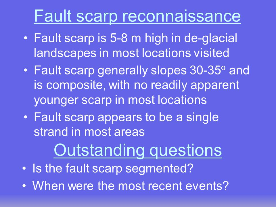 Fault scarp reconnaissance Fault scarp is 5-8 m high in de-glacial landscapes in most locations visited Fault scarp generally slopes 30-35 o and is composite, with no readily apparent younger scarp in most locations Fault scarp appears to be a single strand in most areas Is the fault scarp segmented.