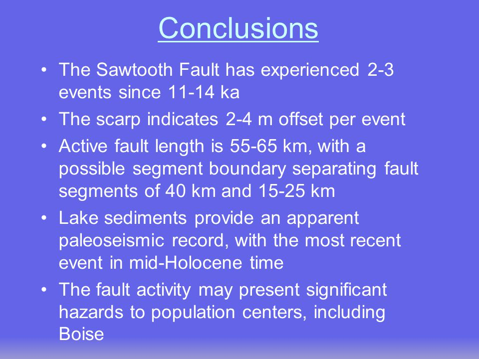 Conclusions The Sawtooth Fault has experienced 2-3 events since 11-14 ka The scarp indicates 2-4 m offset per event Active fault length is 55-65 km, with a possible segment boundary separating fault segments of 40 km and 15-25 km Lake sediments provide an apparent paleoseismic record, with the most recent event in mid-Holocene time The fault activity may present significant hazards to population centers, including Boise