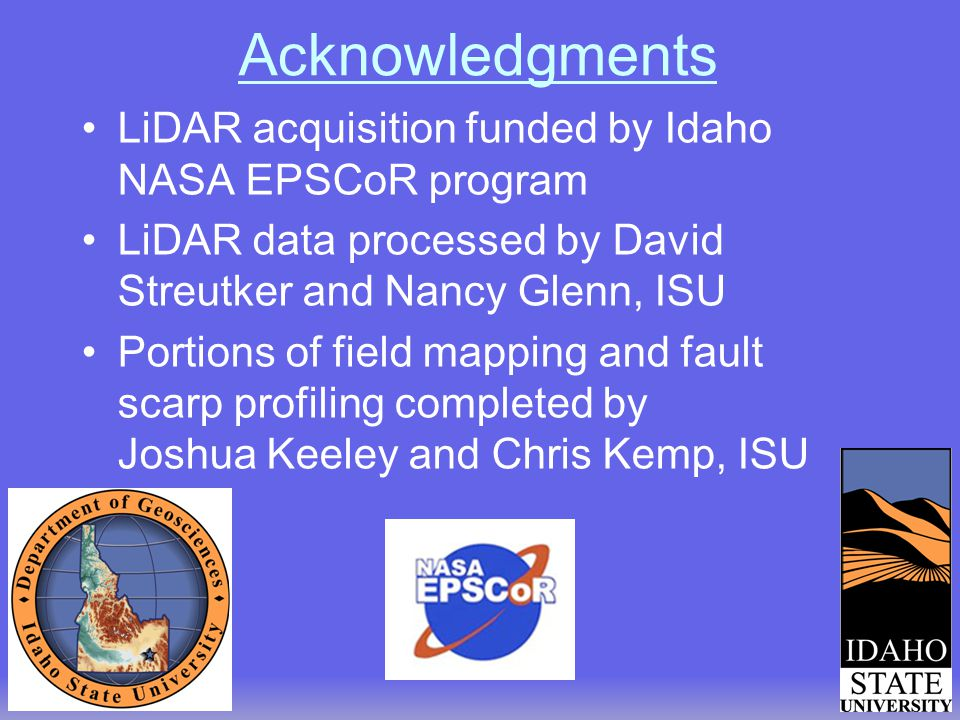 Acknowledgments LiDAR acquisition funded by Idaho NASA EPSCoR program LiDAR data processed by David Streutker and Nancy Glenn, ISU Portions of field mapping and fault scarp profiling completed by Joshua Keeley and Chris Kemp, ISU