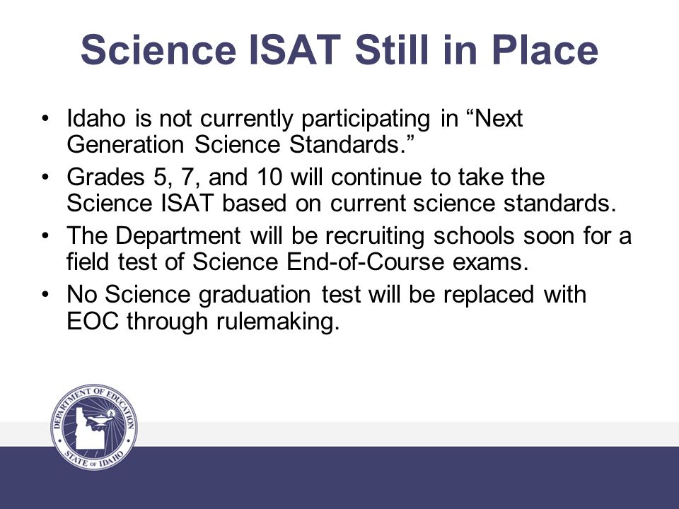 Science ISAT Still in Place Idaho is not currently participating in Next Generation Science Standards. Grades 5, 7, and 10 will continue to take the Science ISAT based on current science standards.
