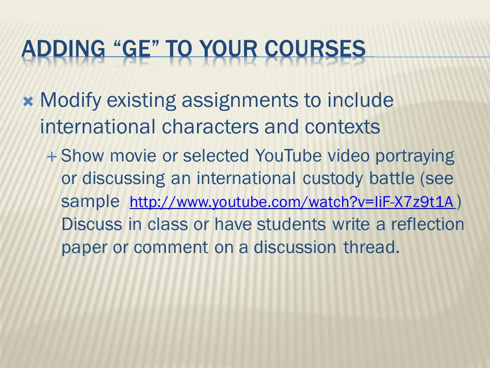  Modify existing assignments to include international characters and contexts  Show movie or selected YouTube video portraying or discussing an international custody battle (see sample http://www.youtube.com/watch?v=IiF-X7z9t1A ) Discuss in class or have students write a reflection paper or comment on a discussion thread.