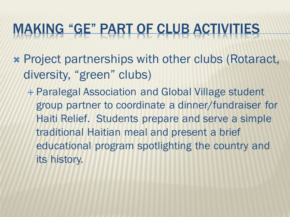  Project partnerships with other clubs (Rotaract, diversity, green clubs)  Paralegal Association and Global Village student group partner to coordinate a dinner/fundraiser for Haiti Relief.