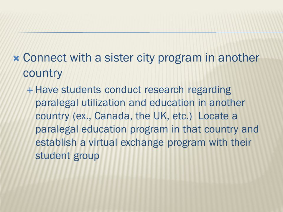  Connect with a sister city program in another country  Have students conduct research regarding paralegal utilization and education in another country (ex., Canada, the UK, etc.) Locate a paralegal education program in that country and establish a virtual exchange program with their student group