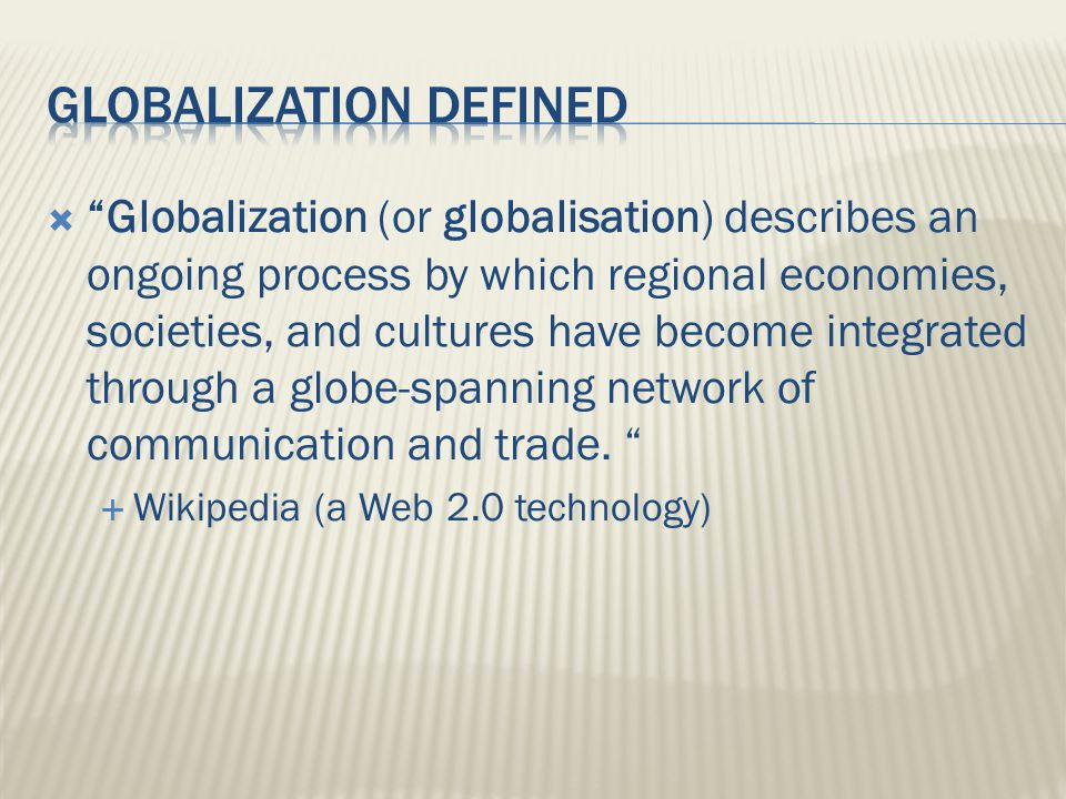  Globalization (or globalisation) describes an ongoing process by which regional economies, societies, and cultures have become integrated through a globe-spanning network of communication and trade.