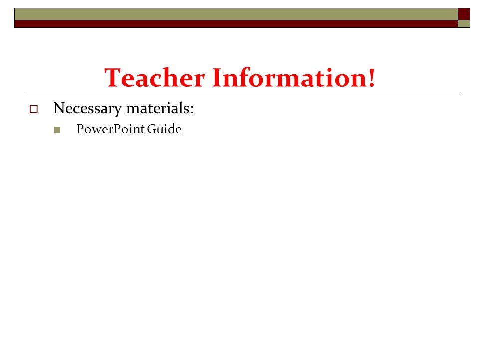  Necessary materials: PowerPoint Guide Teacher Information!