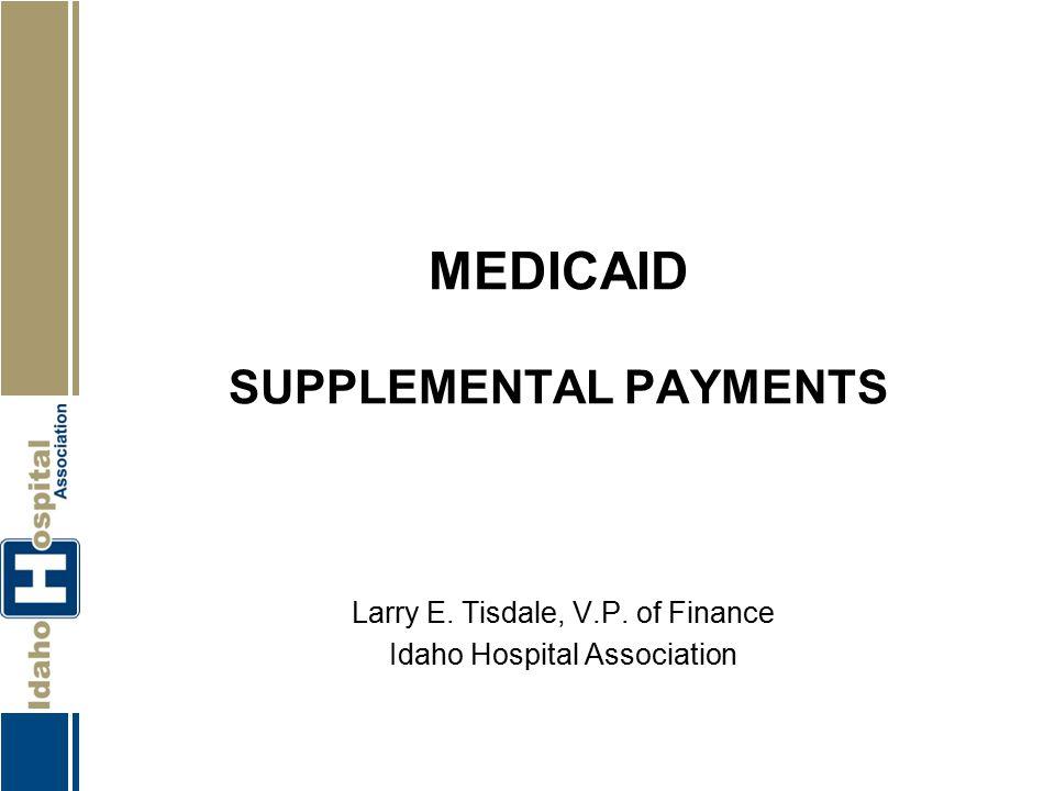MEDICAID SUPPLEMENTAL PAYMENTS Larry E. Tisdale, V.P. of Finance Idaho Hospital Association