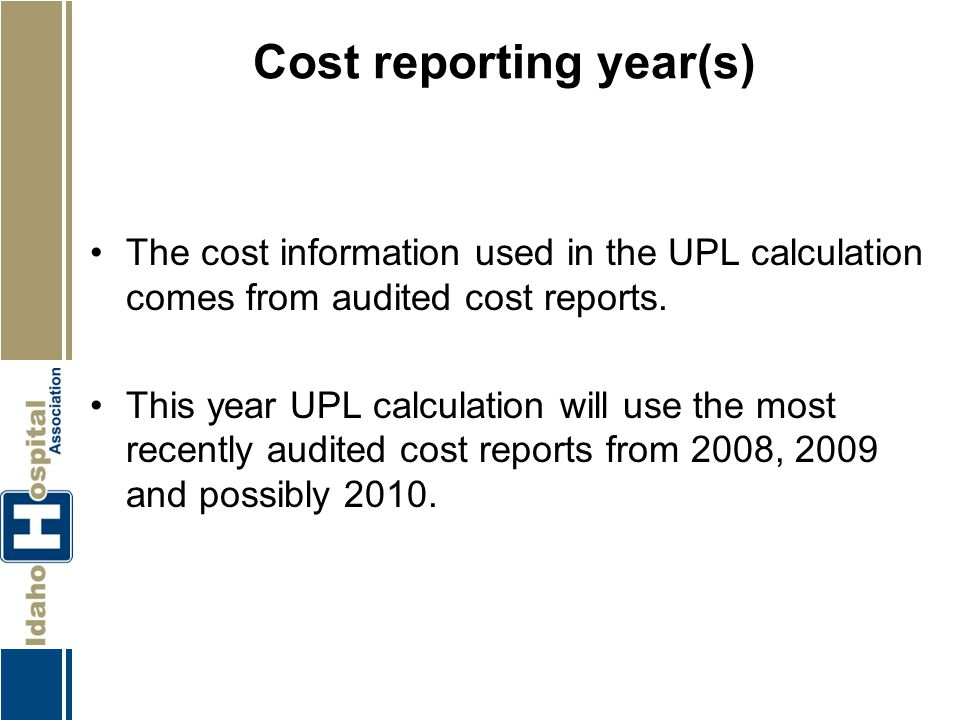 Cost reporting year(s) The cost information used in the UPL calculation comes from audited cost reports. This year UPL calculation will use the most r