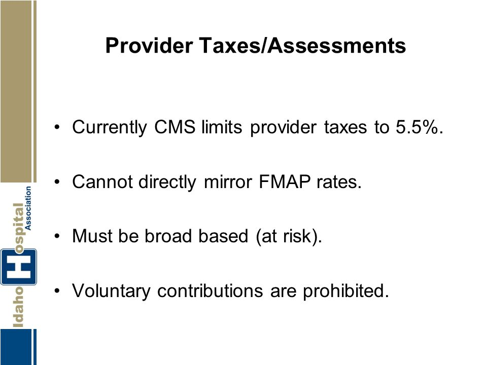 Provider Taxes/Assessments Currently CMS limits provider taxes to 5.5%. Cannot directly mirror FMAP rates. Must be broad based (at risk). Voluntary co