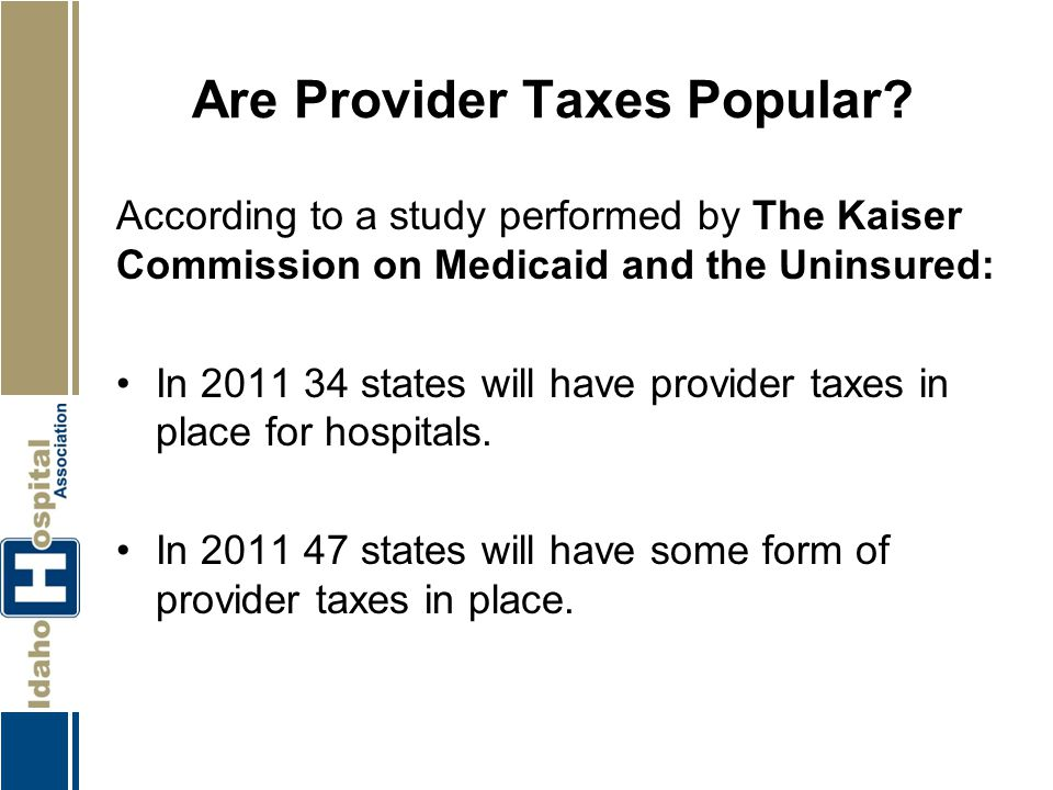 Are Provider Taxes Popular? According to a study performed by The Kaiser Commission on Medicaid and the Uninsured: In 2011 34 states will have provide