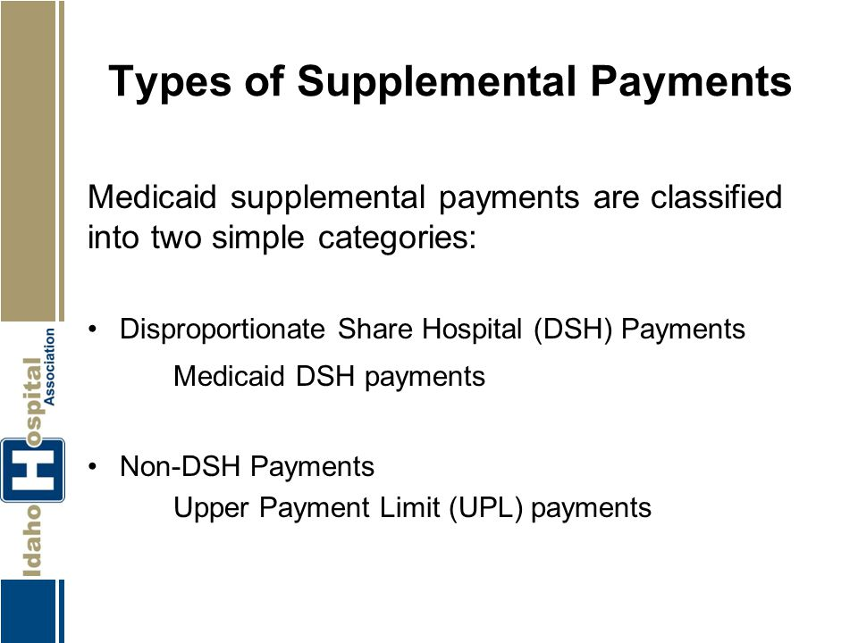 Types of Supplemental Payments Medicaid supplemental payments are classified into two simple categories: Disproportionate Share Hospital (DSH) Payment