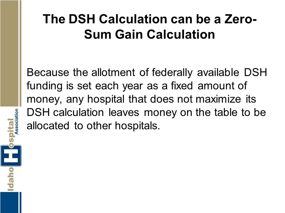 The DSH Calculation can be a Zero- Sum Gain Calculation Because the allotment of federally available DSH funding is set each year as a fixed amount of