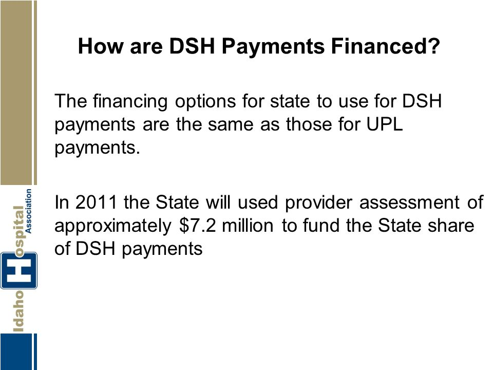 How are DSH Payments Financed? The financing options for state to use for DSH payments are the same as those for UPL payments. In 2011 the State will