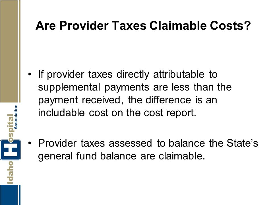 Are Provider Taxes Claimable Costs? If provider taxes directly attributable to supplemental payments are less than the payment received, the differenc