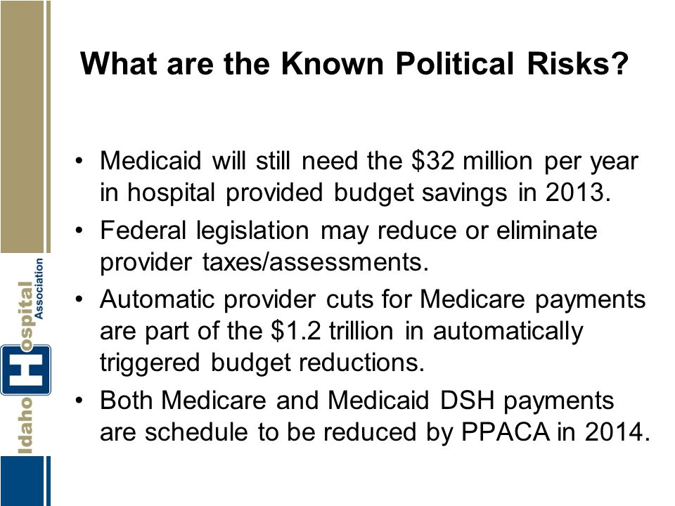 What are the Known Political Risks? Medicaid will still need the $32 million per year in hospital provided budget savings in 2013. Federal legislation