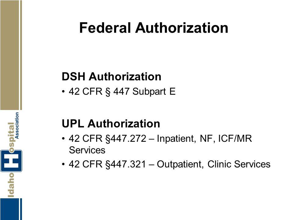 Federal Authorization DSH Authorization 42 CFR § 447 Subpart E UPL Authorization 42 CFR §447.272 – Inpatient, NF, ICF/MR Services 42 CFR §447.321 – Ou