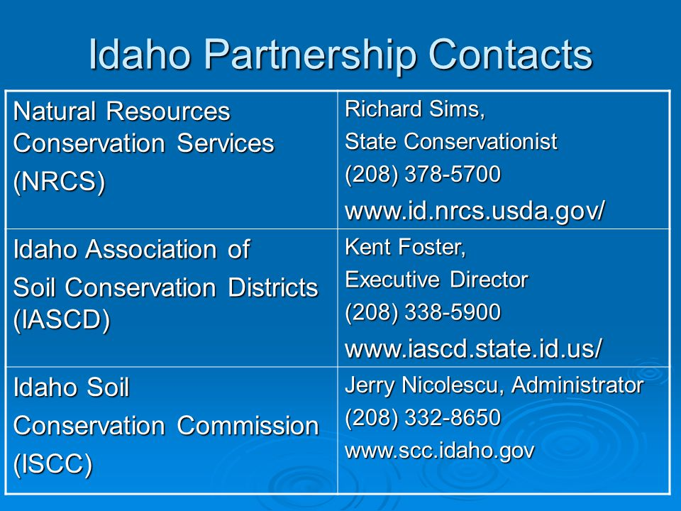 Idaho Partnership Contacts Natural Resources Conservation Services (NRCS) Richard Sims, State Conservationist (208) 378-5700 www.id.nrcs.usda.gov/ Idaho Association of Soil Conservation Districts (IASCD) Kent Foster, Executive Director (208) 338-5900 www.iascd.state.id.us/ Idaho Soil Conservation Commission (ISCC) Jerry Nicolescu, Administrator (208) 332-8650 www.scc.idaho.gov