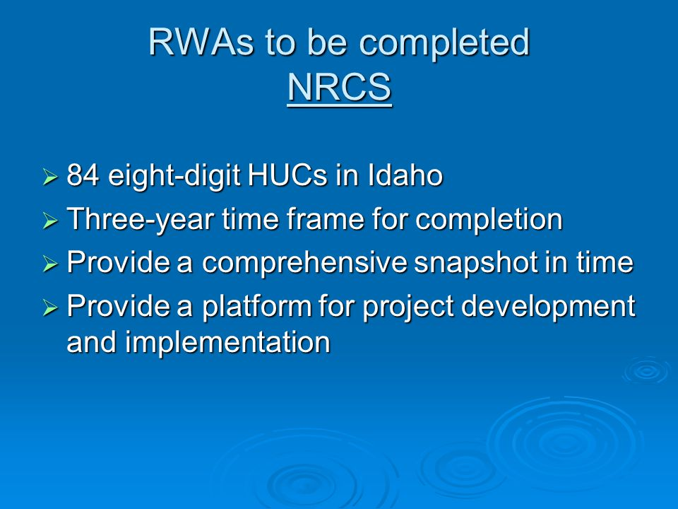 RWAs to be completed NRCS  84 eight-digit HUCs in Idaho  Three-year time frame for completion  Provide a comprehensive snapshot in time  Provide a platform for project development and implementation