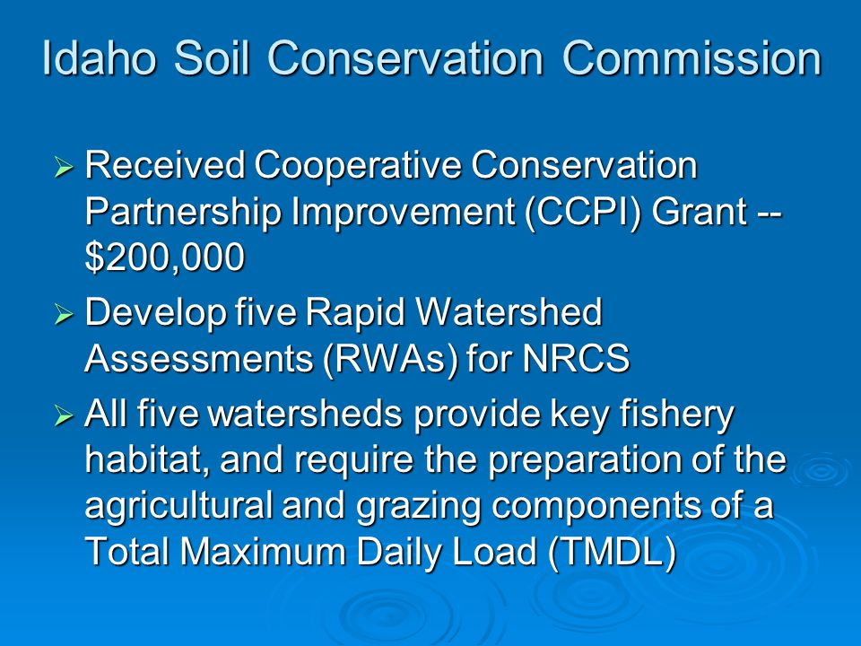 Idaho Soil Conservation Commission  Received Cooperative Conservation Partnership Improvement (CCPI) Grant -- $200,000  Develop five Rapid Watershed Assessments (RWAs) for NRCS  All five watersheds provide key fishery habitat, and require the preparation of the agricultural and grazing components of a Total Maximum Daily Load (TMDL)