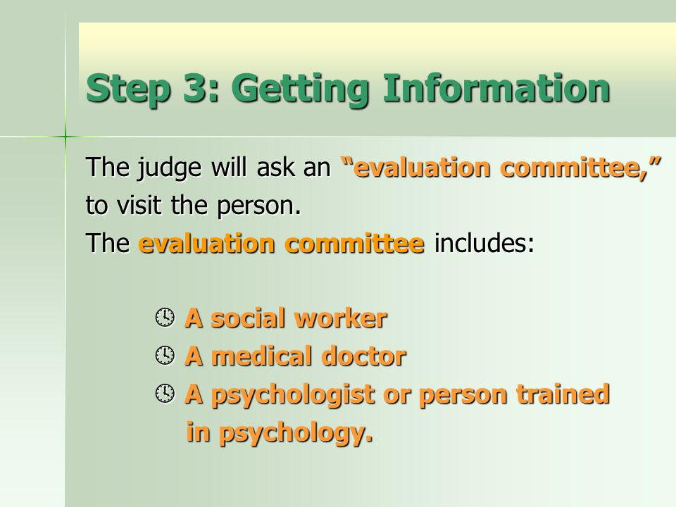 Step 3: Getting Information The judge will ask an evaluation committee, to visit the person.