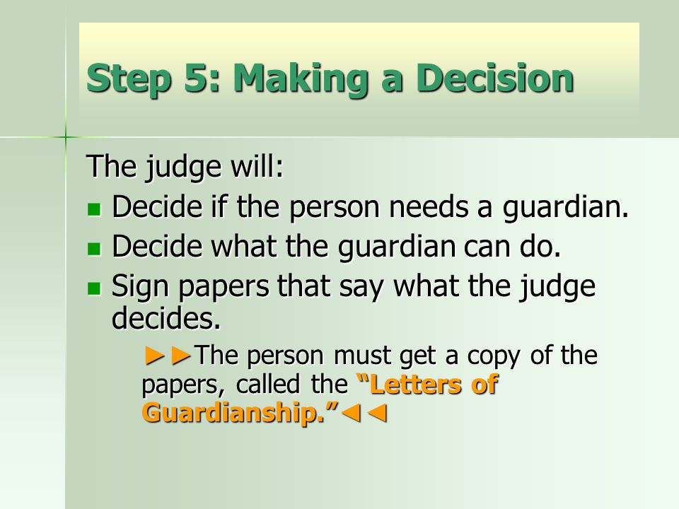 Step 5: Making a Decision The judge will: Decide if the person needs a guardian.