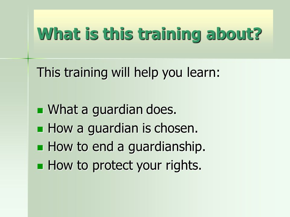What is this training about? This training will help you learn: What a guardian does. What a guardian does. How a guardian is chosen. How a guardian i