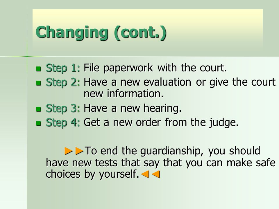 Changing (cont.) Step 1: File paperwork with the court. Step 1: File paperwork with the court. Step 2: Have a new evaluation or give the court new inf