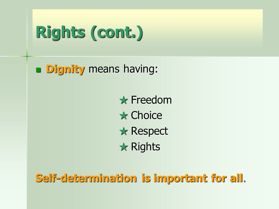 Rights (cont.) Dignity means having: Dignity means having: ★ Freedom ★ Choice ★ Respect ★ Rights Self-determination is important for all.