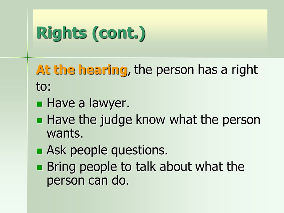 Rights (cont.) At the hearing, the person has a right to: Have a lawyer.