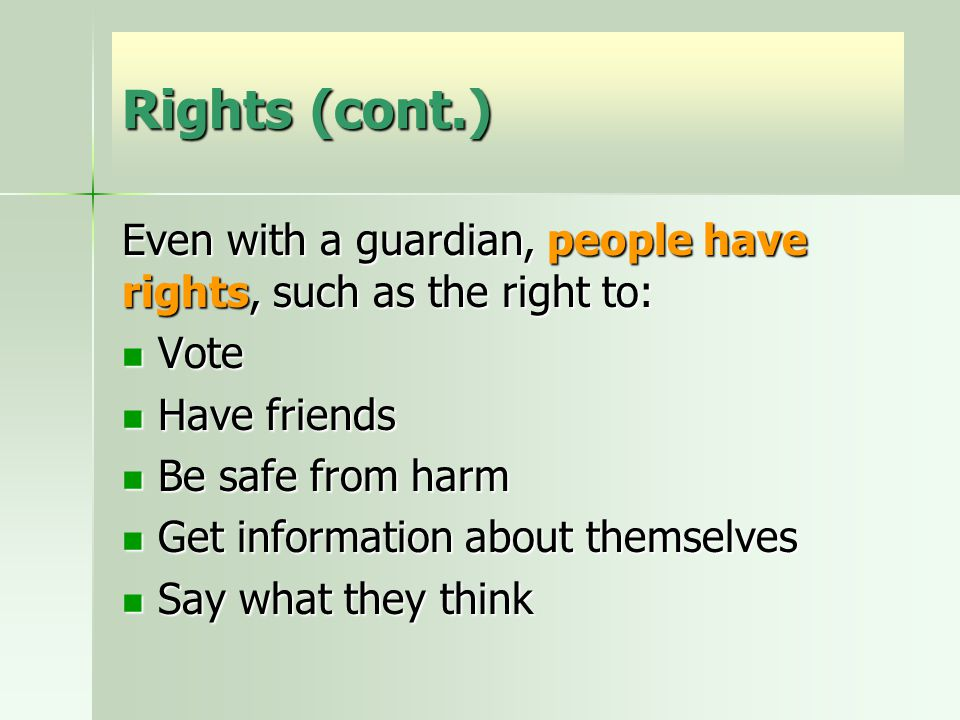 Rights (cont.) Even with a guardian, people have rights, such as the right to: Vote Vote Have friends Have friends Be safe from harm Be safe from harm