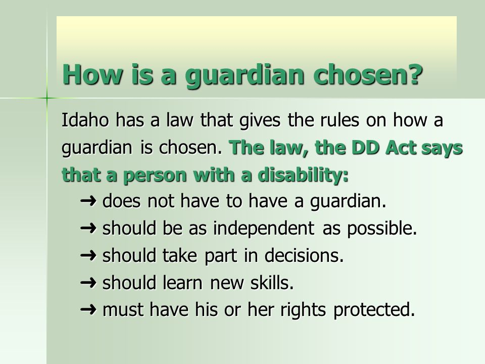 How is a guardian chosen? Idaho has a law that gives the rules on how a guardian is chosen. The law, the DD Act says that a person with a disability: